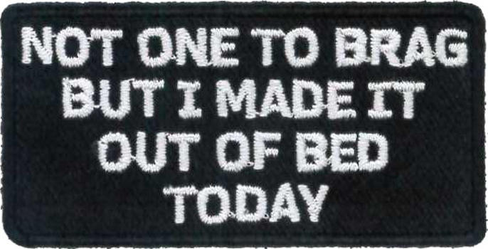 Not One To Brag, But I Made It Out of Bed Today Embroidered Patch